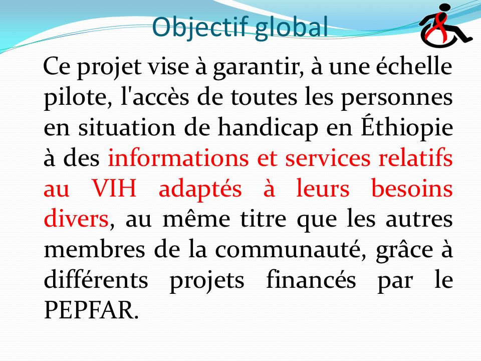 Objectif global Ce projet vise à garantir, à une échelle pilote, l accès de toutes les personnes en situation de handicap en Éthiopie à des informations et services relatifs au VIH adaptés à leurs besoins divers, au même titre que les autres membres de la communauté, grâce à différents projets financés par le PEPFAR.