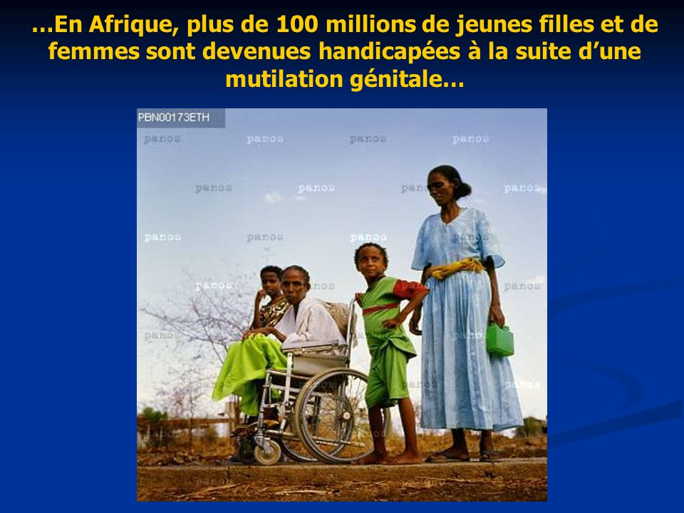 …En Afrique, plus de 100 millions de jeunes filles et de femmes sont devenues handicapées à la suite dune mutilation génitale…