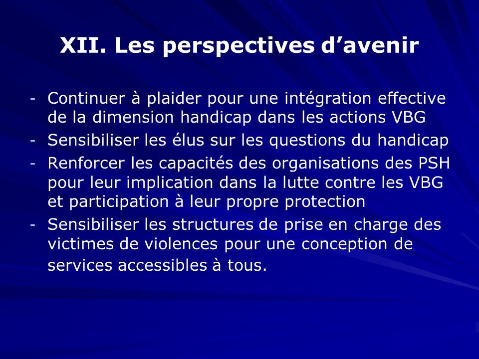 XII. Les perspectives davenir - - Continuer à plaider pour une intégration effective de la dimension handicap dans les actions VBG - - Sensibiliser le