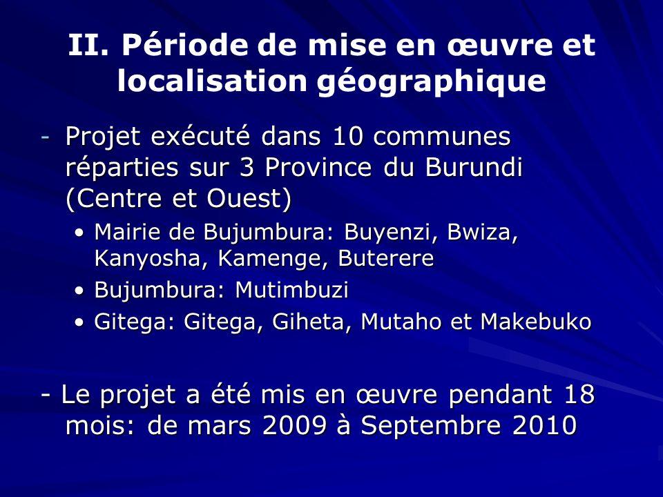 II. Période de mise en œuvre et localisation géographique - Projet exécuté dans 10 communes réparties sur 3 Province du Burundi (Centre et Ouest) Mair