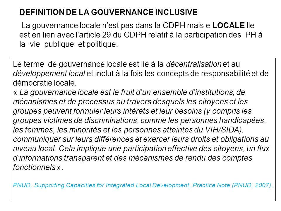 DEFINITION DE LA GOUVERNANCE INCLUSIVE La gouvernance locale nest pas dans la CDPH mais e LOCALE lle est en lien avec larticle 29 du CDPH relatif à la