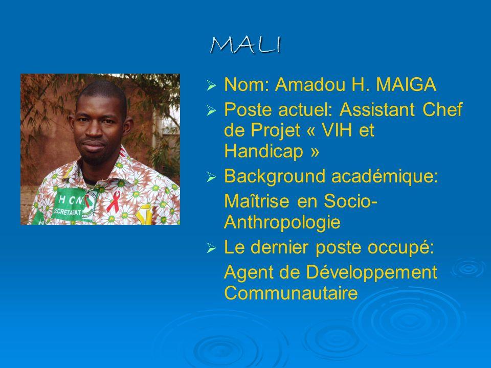 MALI Nom: Amadou H. MAIGA Poste actuel: Assistant Chef de Projet « VIH et Handicap » Background académique: Maîtrise en Socio- Anthropologie Le dernie