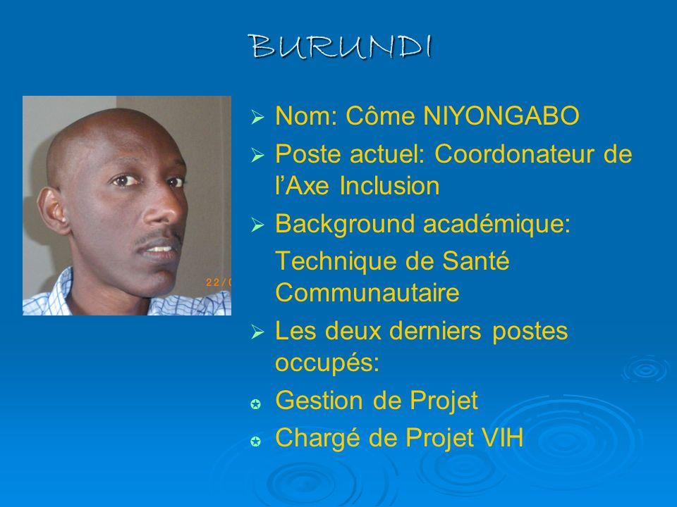 BURUNDI Nom: Côme NIYONGABO Poste actuel: Coordonateur de lAxe Inclusion Background académique: Technique de Santé Communautaire Les deux derniers pos