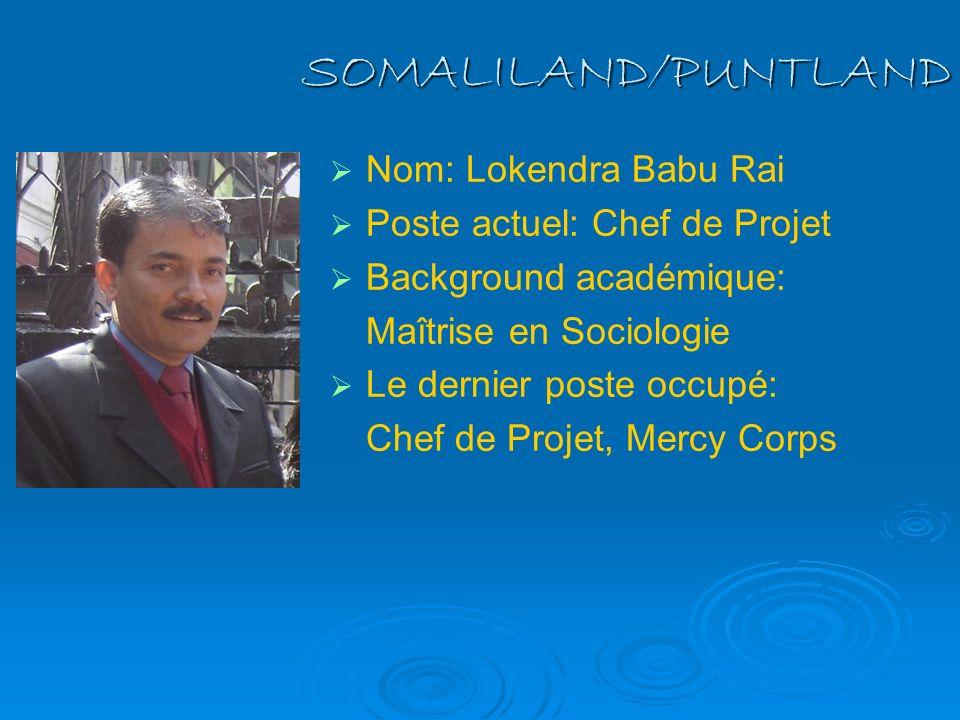 SOMALILAND/PUNTLAND Nom: Lokendra Babu Rai Poste actuel: Chef de Projet Background académique: Maîtrise en Sociologie Le dernier poste occupé: Chef de