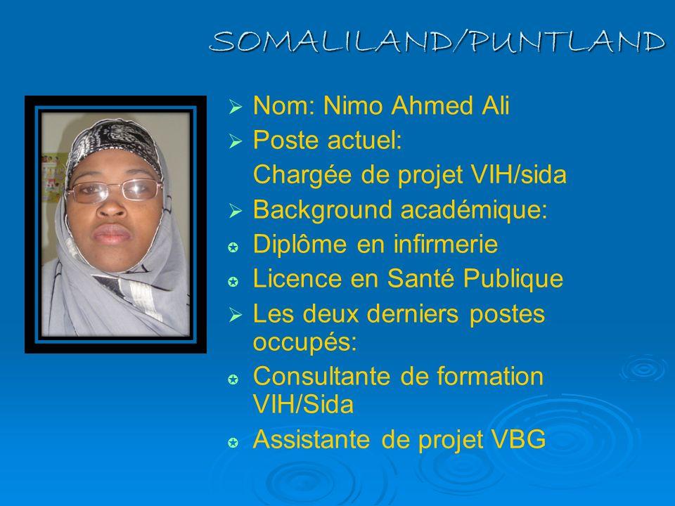 SOMALILAND/PUNTLAND Nom: Nimo Ahmed Ali Poste actuel: Chargée de projet VIH/sida Background académique: Diplôme en infirmerie Licence en Santé Publiqu