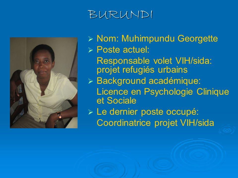 BURUNDI Nom: Muhimpundu Georgette Poste actuel: Responsable volet VIH/sida: projet refugiés urbains Background académique: Licence en Psychologie Clin