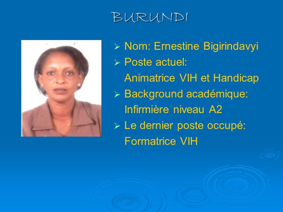 BURUNDI Nom: Ernestine Bigirindavyi Poste actuel: Animatrice VIH et Handicap Background académique: Infirmière niveau A2 Le dernier poste occupé: Form