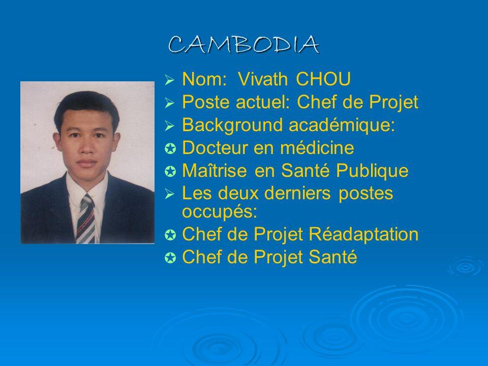 CAMBODIA Nom: Vivath CHOU Poste actuel: Chef de Projet Background académique: Docteur en médicine Maîtrise en Santé Publique Les deux derniers postes