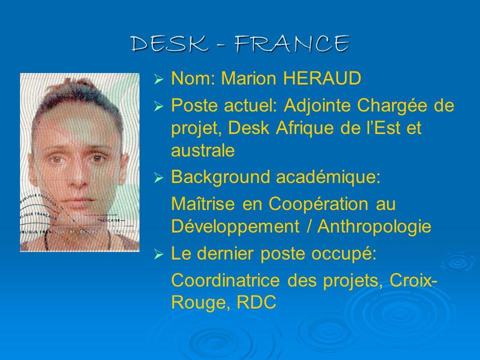DESK - FRANCE Nom: Marion HERAUD Poste actuel: Adjointe Chargée de projet, Desk Afrique de lEst et australe Background académique: Maîtrise en Coopéra
