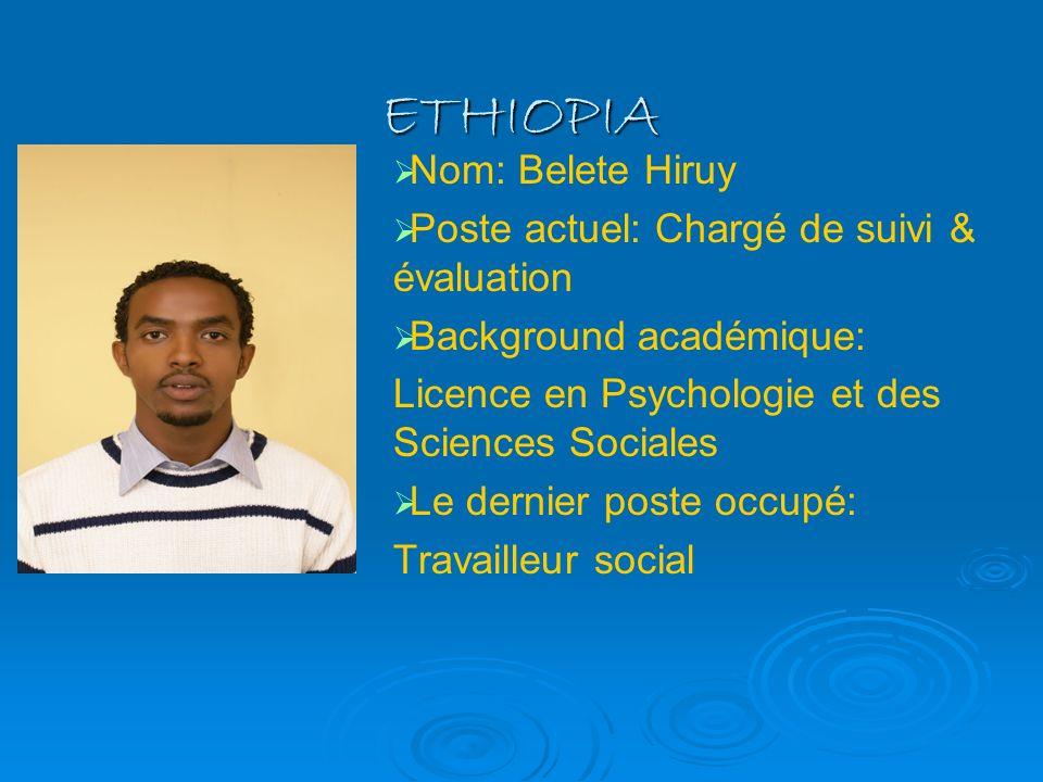ETHIOPIA Nom: Belete Hiruy Poste actuel: Chargé de suivi & évaluation Background académique: Licence en Psychologie et des Sciences Sociales Le dernie