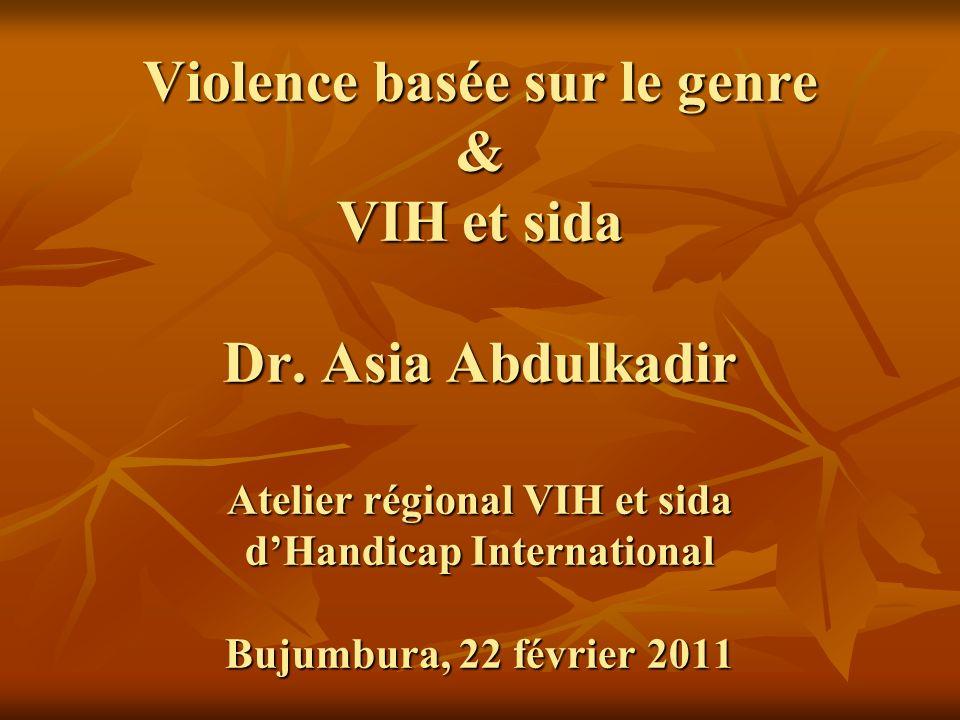 Violence basée sur le genre & VIH et sida Dr. Asia Abdulkadir Atelier régional VIH et sida dHandicap International Bujumbura, 22 février 2011