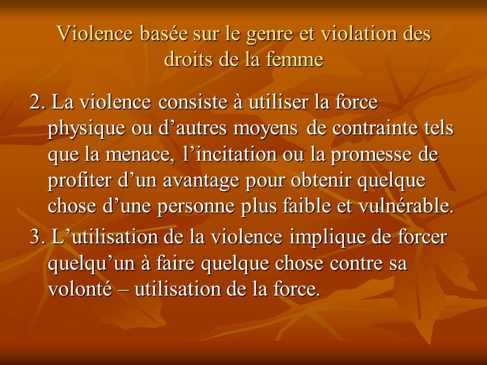Violence basée sur le genre et violation des droits de la femme 2. La violence consiste à utiliser la force physique ou dautres moyens de contrainte t