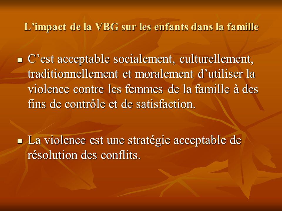 Limpact de la VBG sur les enfants dans la famille Cest acceptable socialement, culturellement, traditionnellement et moralement dutiliser la violence