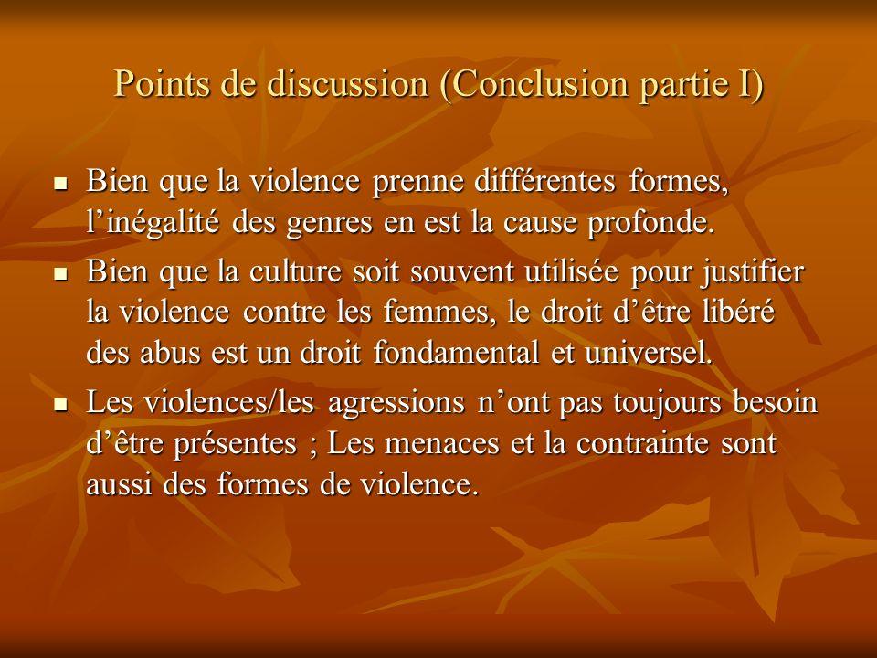 Points de discussion (Conclusion partie I) Bien que la violence prenne différentes formes, linégalité des genres en est la cause profonde. Bien que la