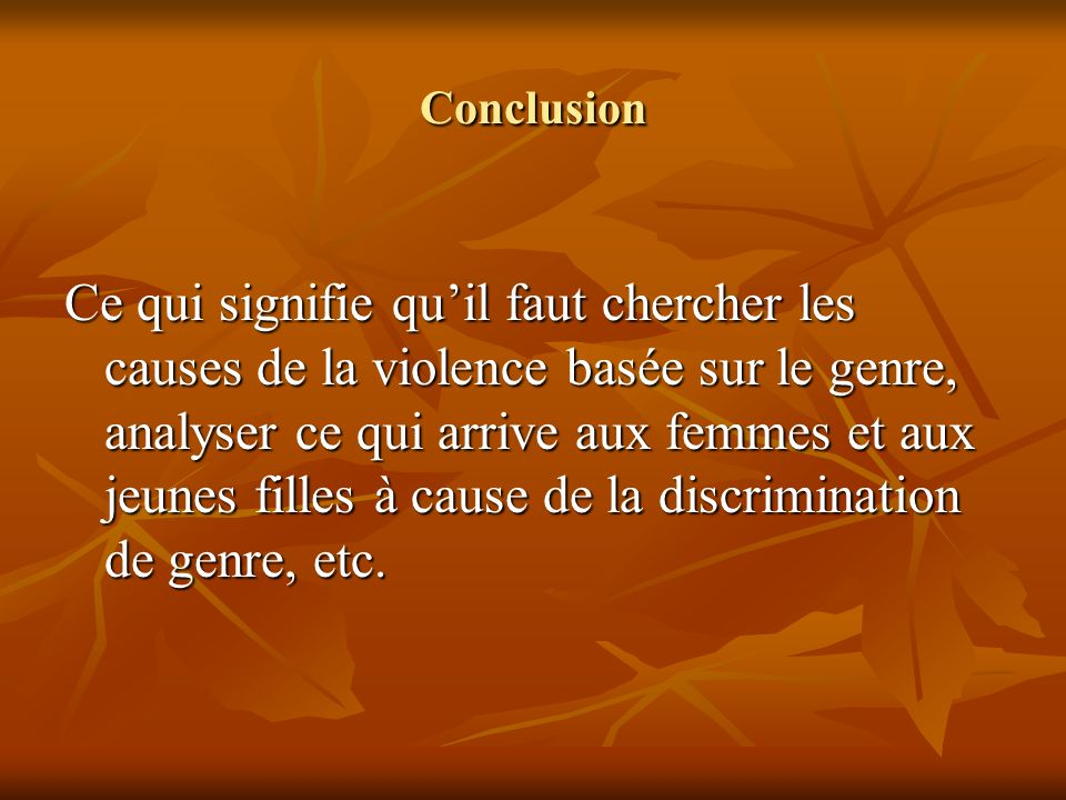 Conclusion Ce qui signifie quil faut chercher les causes de la violence basée sur le genre, analyser ce qui arrive aux femmes et aux jeunes filles à c