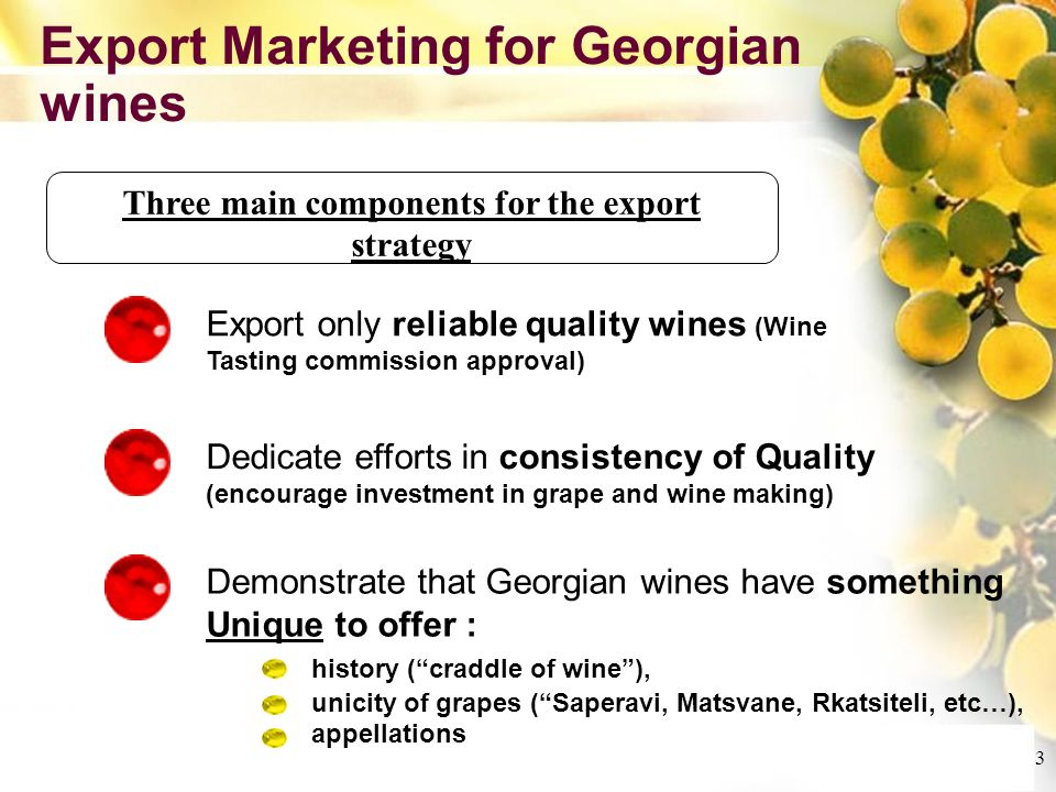 Cliquez et modifiez le titre Cliquez pour modifier les styles du texte du masque Deuxième niveau Troisième niveau Quatrième niveau Cinquième niveau 3 Export Marketing for Georgian wines Three main components for the export strategy Export only reliable quality wines (Wine Tasting commission approval) Demonstrate that Georgian wines have something Unique to offer : history (craddle of wine), unicity of grapes (Saperavi, Matsvane, Rkatsiteli, etc…), appellations Dedicate efforts in consistency of Quality (encourage investment in grape and wine making)