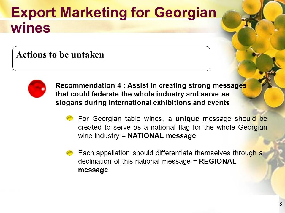 Cliquez et modifiez le titre Cliquez pour modifier les styles du texte du masque Deuxième niveau Troisième niveau Quatrième niveau Cinquième niveau 8 Export Marketing for Georgian wines Actions to be untaken Recommendation 4 : Assist in creating strong messages that could federate the whole industry and serve as slogans during international exhibitions and events For Georgian table wines, a unique message should be created to serve as a national flag for the whole Georgian wine industry = NATIONAL message Each appellation should differentiate themselves through a declination of this national message = REGIONAL message