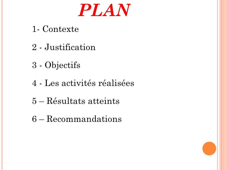 PLAN 1- Contexte 2 - Justification 3 - Objectifs 4 - Les activités réalisées 5 – Résultats atteints 6 – Recommandations