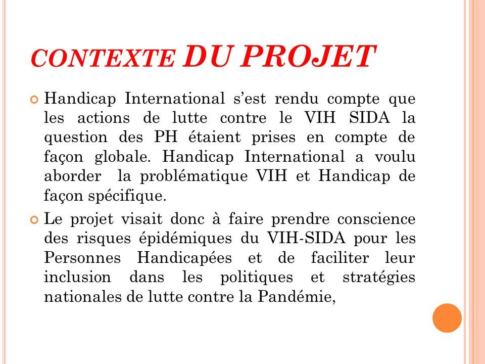 CONTEXTE DU PROJET Handicap International sest rendu compte que les actions de lutte contre le VIH SIDA la question des PH étaient prises en compte de