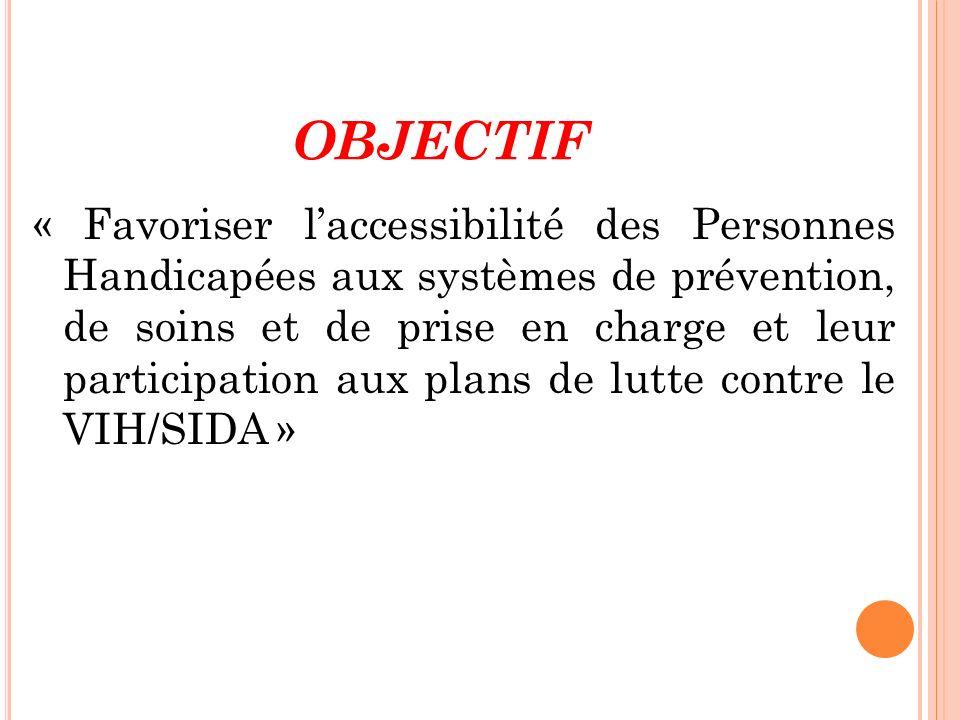 OBJECTIF « Favoriser laccessibilité des Personnes Handicapées aux systèmes de prévention, de soins et de prise en charge et leur participation aux pla