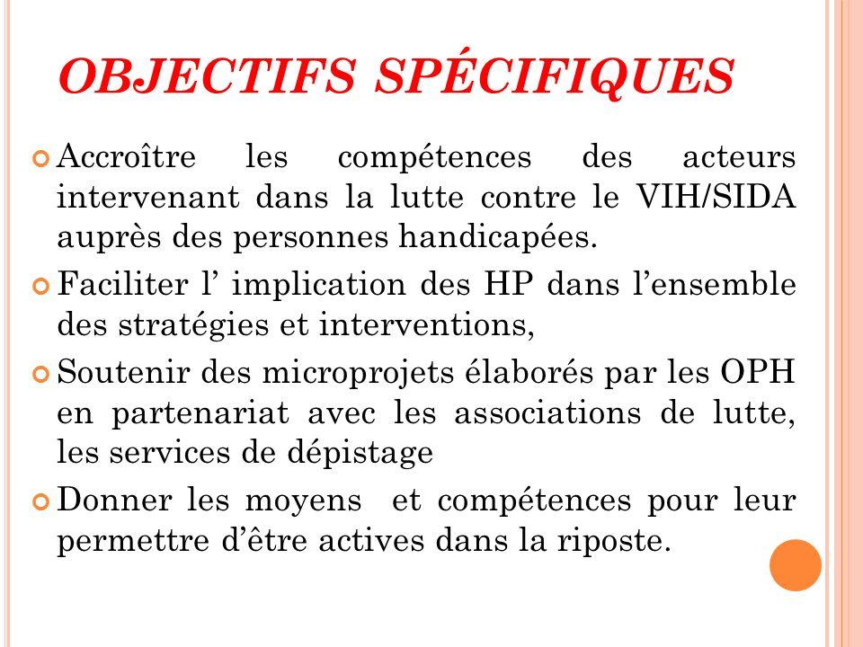 OBJECTIFS SPÉCIFIQUES Accroître les compétences des acteurs intervenant dans la lutte contre le VIH/SIDA auprès des personnes handicapées. Faciliter l