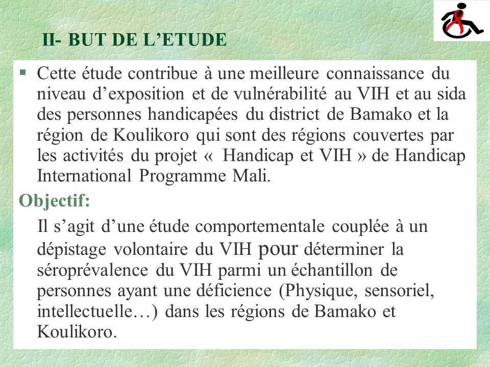 II- BUT DE LETUDE §Cette étude contribue à une meilleure connaissance du niveau dexposition et de vulnérabilité au VIH et au sida des personnes handicapées du district de Bamako et la région de Koulikoro qui sont des régions couvertes par les activités du projet « Handicap et VIH » de Handicap International Programme Mali.