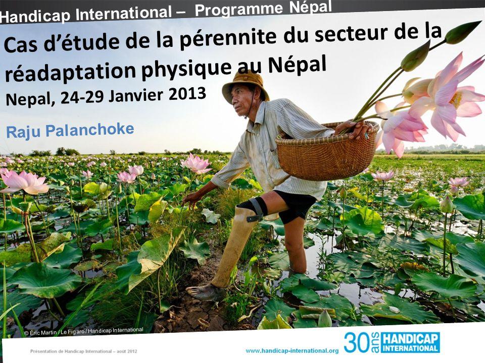 Handicap International – Programme Népal © Éric Martin / Le Figaro / Handicap International Cas détude de la pérennite du secteur de la réadaptation physique au Népal Nepal, 24-29 Janvier 2013 Raju Palanchoke