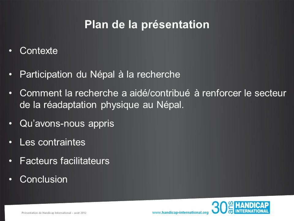 Plan de la présentation Contexte Participation du Népal à la recherche Comment la recherche a aidé/contribué à renforcer le secteur de la réadaptation physique au Népal.