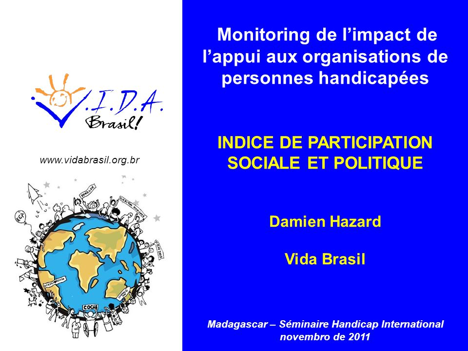www.vidabrasil.org.br Monitoring de limpact de lappui aux organisations de personnes handicapées INDICE DE PARTICIPATION SOCIALE ET POLITIQUE Damien H