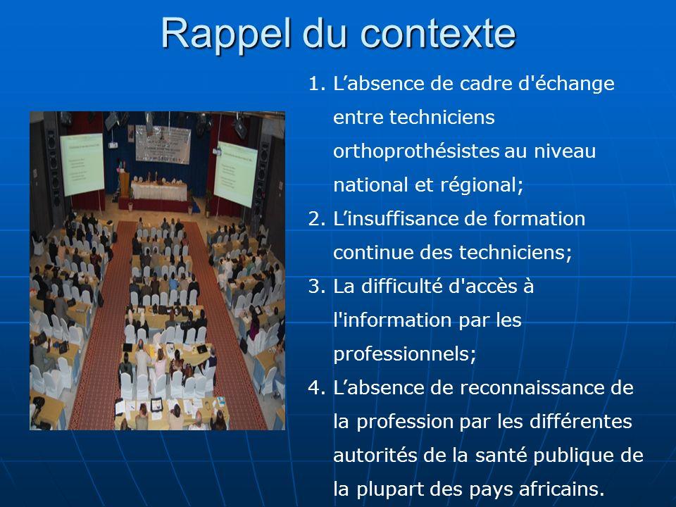 Rappel du contexte 1.Labsence de cadre d'échange entre techniciens orthoprothésistes au niveau national et régional; 2.Linsuffisance de formation cont