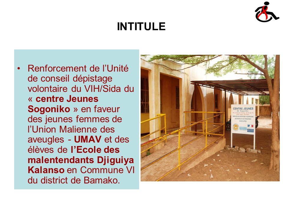 INTITULE Renforcement de lUnité de conseil dépistage volontaire du VIH/Sida du « centre Jeunes Sogoniko » en faveur des jeunes femmes de lUnion Malienne des aveugles - UMAV et des élèves de lEcole des malentendants Djiguiya Kalanso en Commune VI du district de Bamako.