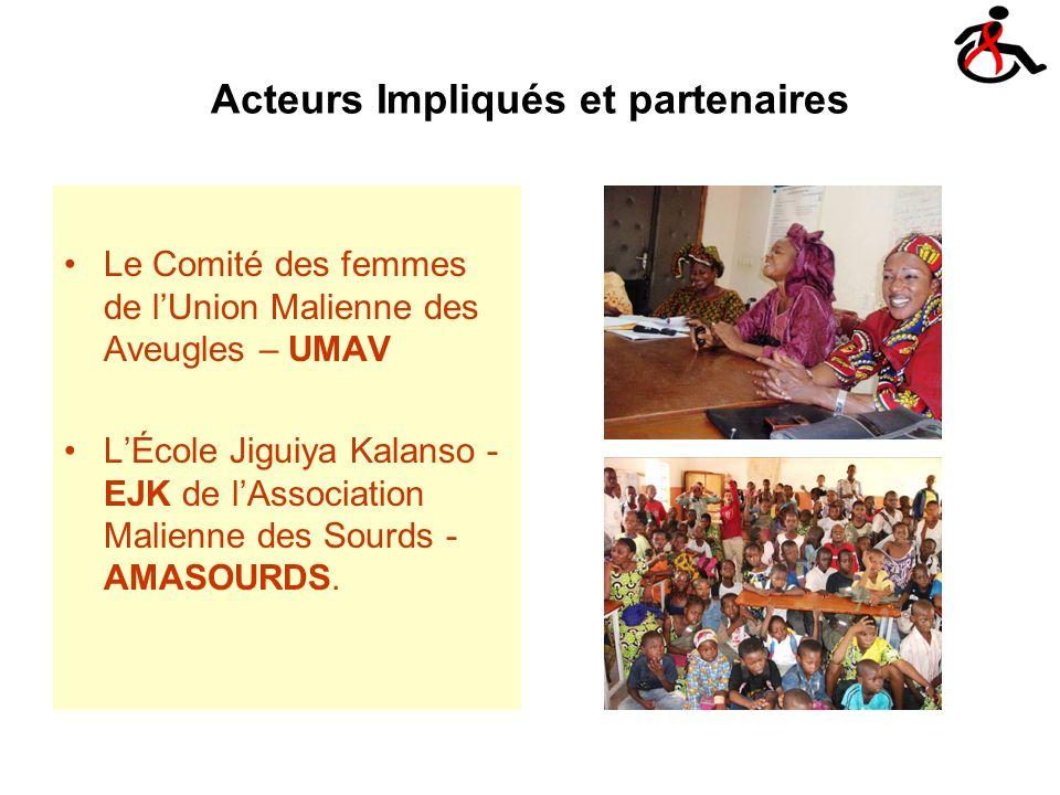 Acteurs Impliqués et partenaires Le Comité des femmes de lUnion Malienne des Aveugles – UMAV LÉcole Jiguiya Kalanso - EJK de lAssociation Malienne des Sourds - AMASOURDS.