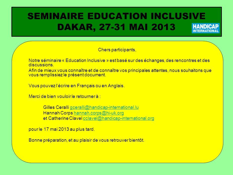SEMINAIRE EDUCATION INCLUSIVE DAKAR, 27-31 MAI 2013 Chers participants, Notre séminaire « Education Inclusive » est basé sur des échanges, des rencontres et des discussions.