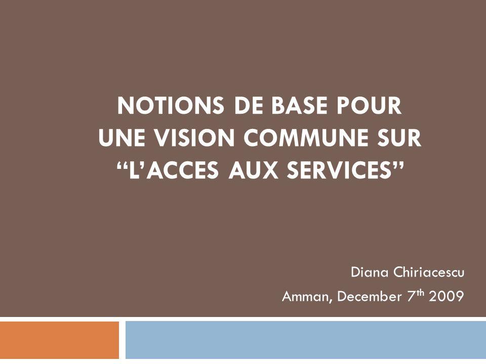 NOTIONS DE BASE POUR UNE VISION COMMUNE SUR LACCES AUX SERVICES Diana Chiriacescu Amman, December 7 th 2009