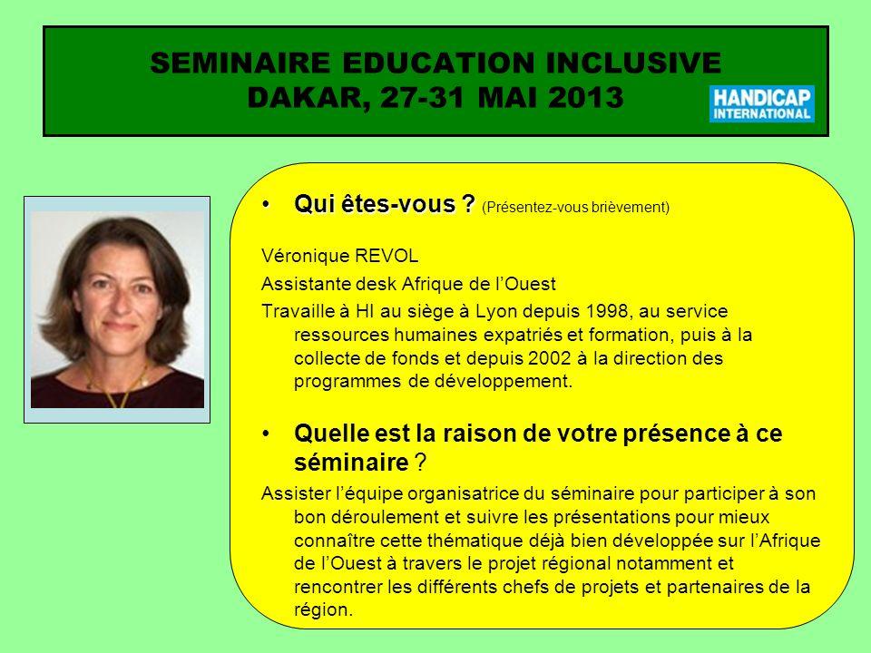 SEMINAIRE EDUCATION INCLUSIVE DAKAR, 27-31 MAI 2013 Qui êtes-vous ?Qui êtes-vous ? (Présentez-vous brièvement) Véronique REVOL Assistante desk Afrique