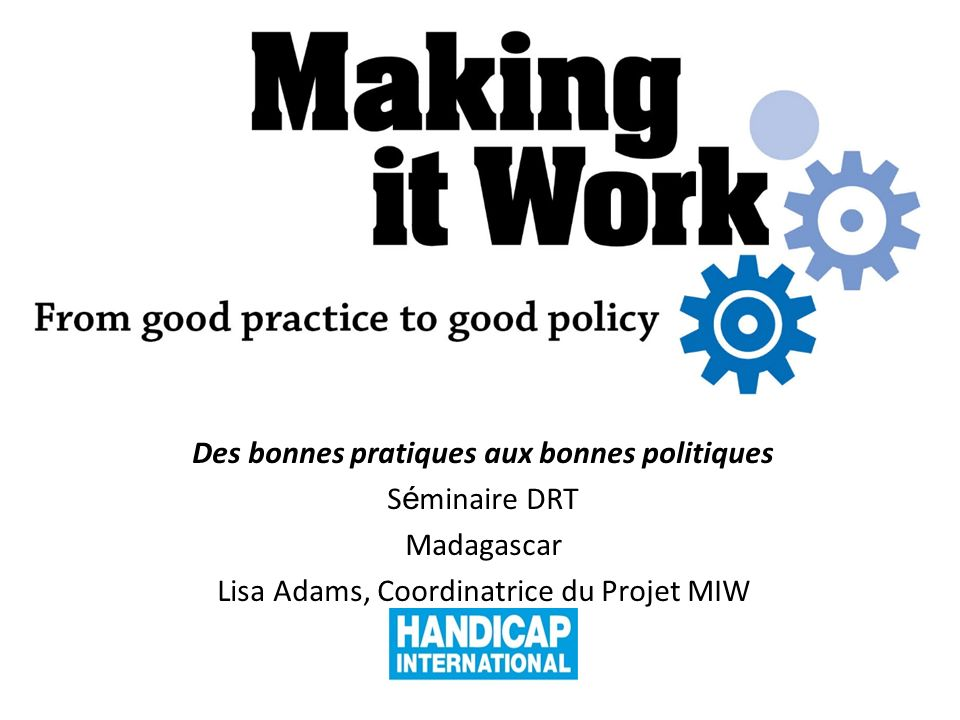 Making it Work From Good Practice to Good Policy Des bonnes pratiques aux bonnes politiques S é minaire DRT Madagascar Lisa Adams, Coordinatrice du Projet MIW