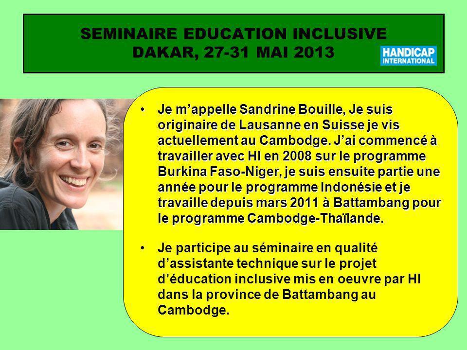 SEMINAIRE EDUCATION INCLUSIVE DAKAR, 27-31 MAI 2013 Je mappelle Sandrine Bouille, Je suis originaire de Lausanne en Suisse je vis actuellement au Camb