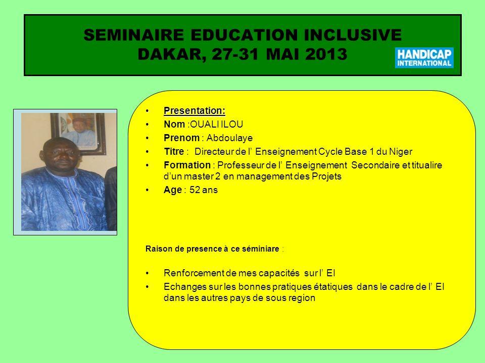 SEMINAIRE EDUCATION INCLUSIVE DAKAR, 27-31 MAI 2013 Presentation:Presentation: Nom :OUALI ILOU Prenom : Abdoulaye Titre : Directeur de l Enseignement Cycle Base 1 du Niger Formation : Professeur de l Enseignement Secondaire et titualire dun master 2 en management des Projets Age : 52 ans Raison de presence à ce séminiare : Renforcement de mes capacités sur l EI Echanges sur les bonnes pratiques étatiques dans le cadre de l EI dans les autres pays de sous region Ma photo