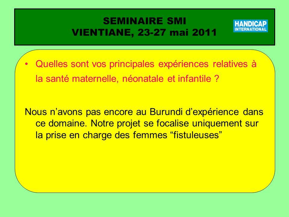 SEMINAIRE SMI VIENTIANE, 23-27 mai 2011 Quelles sont vos principales expériences relatives à la santé maternelle, néonatale et infantile ? Nous navons