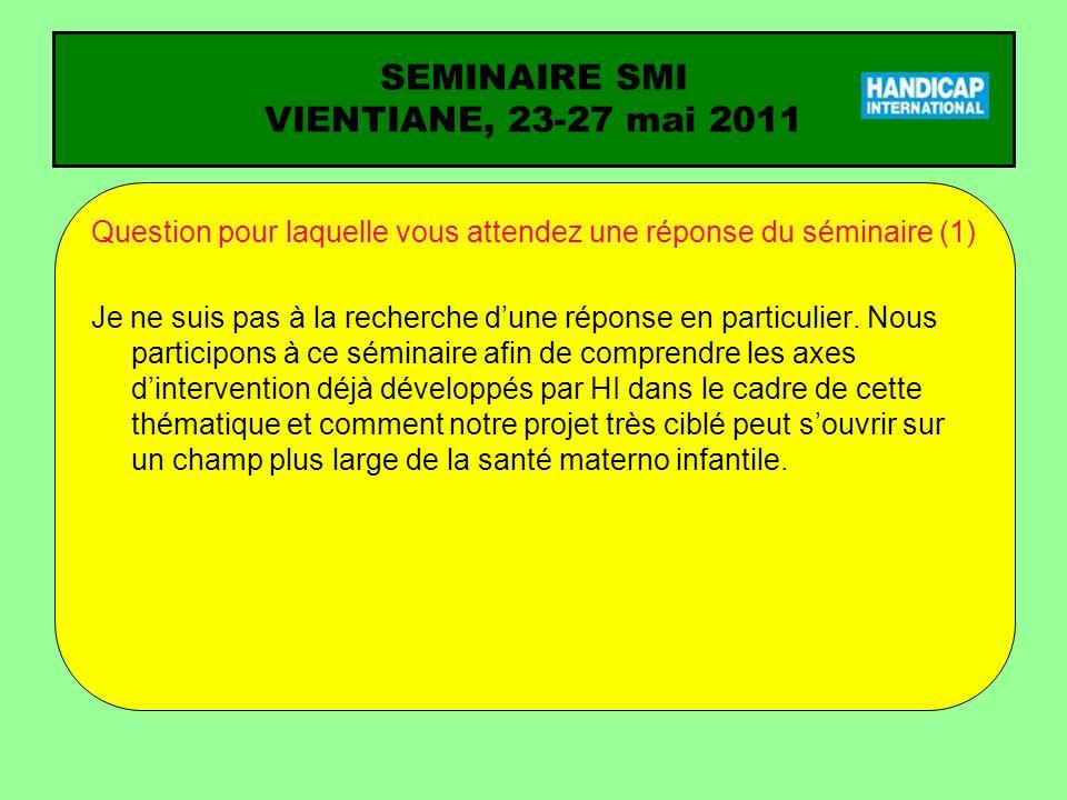 SEMINAIRE SMI VIENTIANE, 23-27 mai 2011 Question pour laquelle vous attendez une réponse du séminaire (2) Le projet fistules va permettre à Handicap au Burundi davoir des contacts avec le Ministère de la Santé Publique.