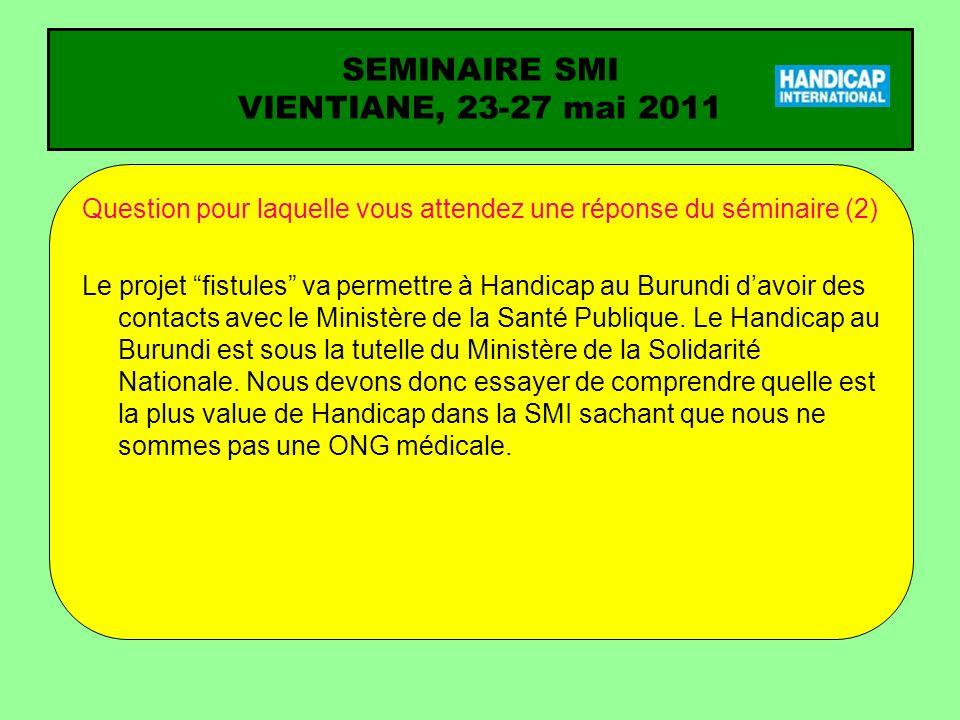 SEMINAIRE SMI VIENTIANE, 23-27 mai 2011 Question pour laquelle vous attendez une réponse du séminaire (2) Le projet fistules va permettre à Handicap a