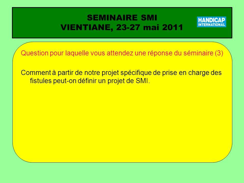 SEMINAIRE SMI VIENTIANE, 23-27 mai 2011 Question pour laquelle vous attendez une réponse du séminaire (3) Comment à partir de notre projet spécifique