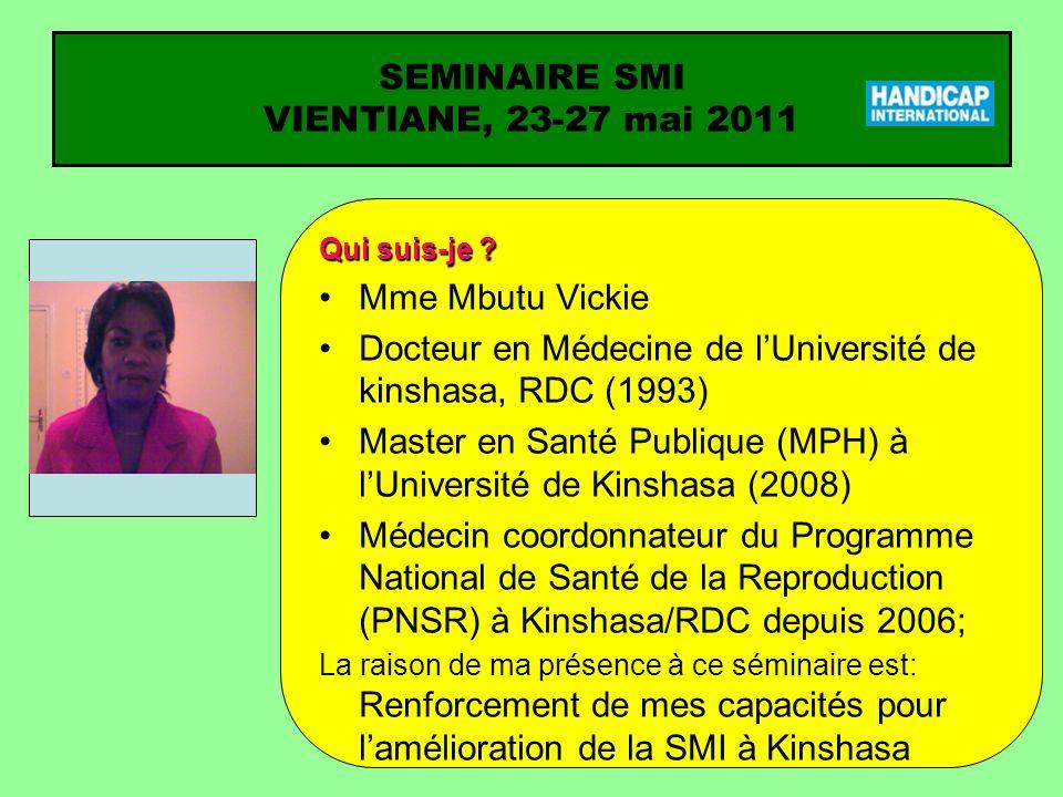 SEMINAIRE SMI VIENTIANE, 23-27 mai 2011 Qui suis-je ? Mme Mbutu Vickie Docteur en Médecine de lUniversité de kinshasa, RDC (1993) Master en Santé Publ