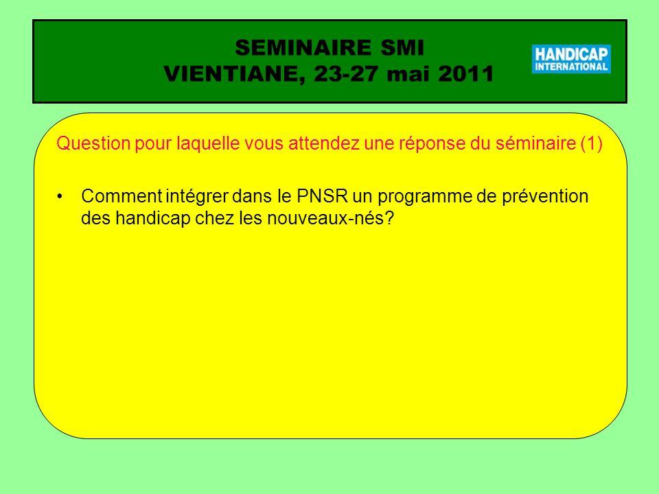 SEMINAIRE SMI VIENTIANE, 23-27 mai 2011 Question pour laquelle vous attendez une réponse du séminaire (1) Comment intégrer dans le PNSR un programme de prévention des handicap chez les nouveaux-nés