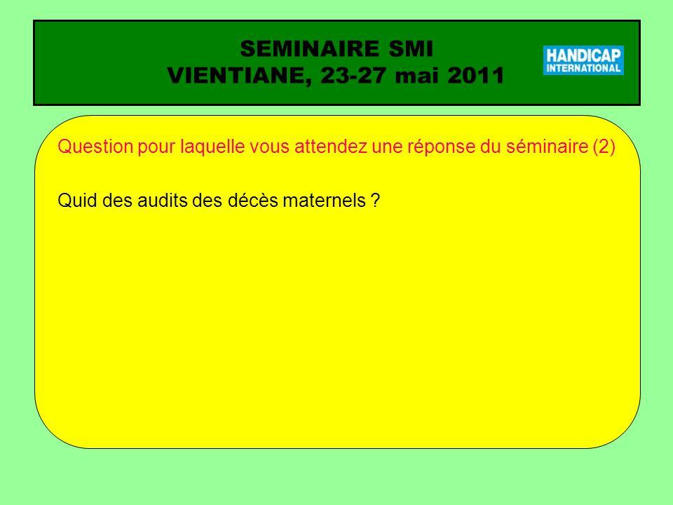 SEMINAIRE SMI VIENTIANE, 23-27 mai 2011 Question pour laquelle vous attendez une réponse du séminaire (2) Quid des audits des décès maternels