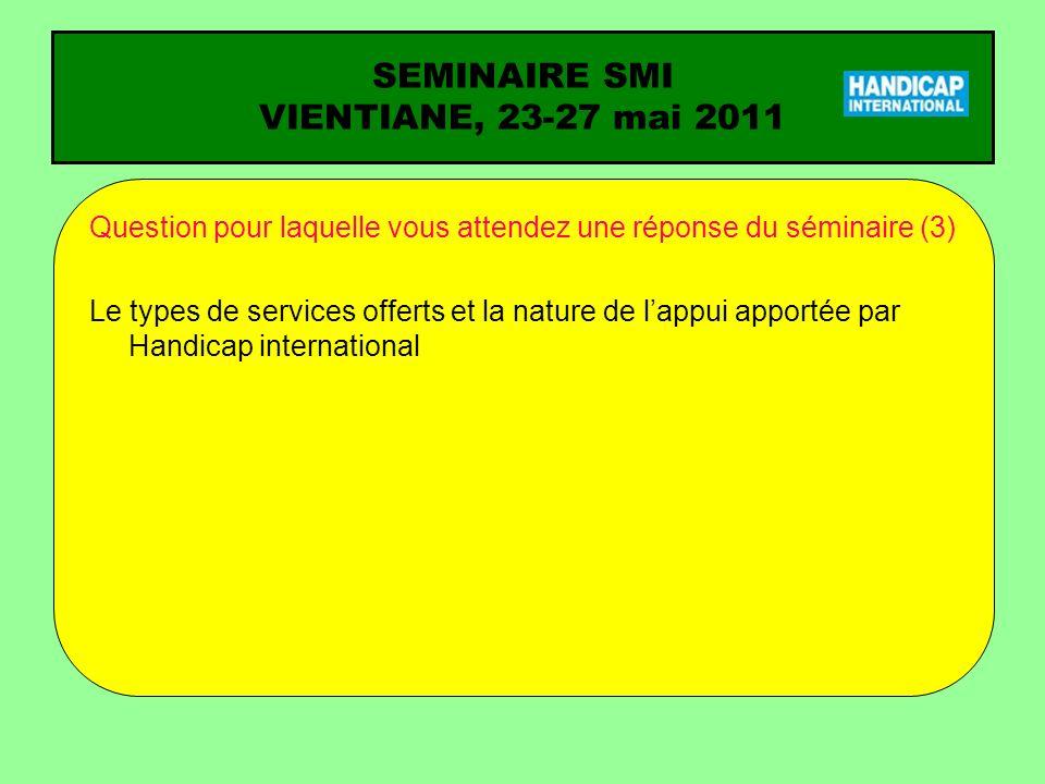 SEMINAIRE SMI VIENTIANE, 23-27 mai 2011 Question pour laquelle vous attendez une réponse du séminaire (3) Le types de services offerts et la nature de lappui apportée par Handicap international