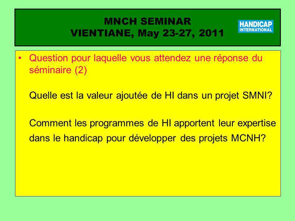 MNCH SEMINAR VIENTIANE, May 23-27, 2011 Question pour laquelle vous attendez une réponse du séminaire (3) Quelles méthodes d intervention sont appliquées dans la programmation des différents projets MCNH de HI.