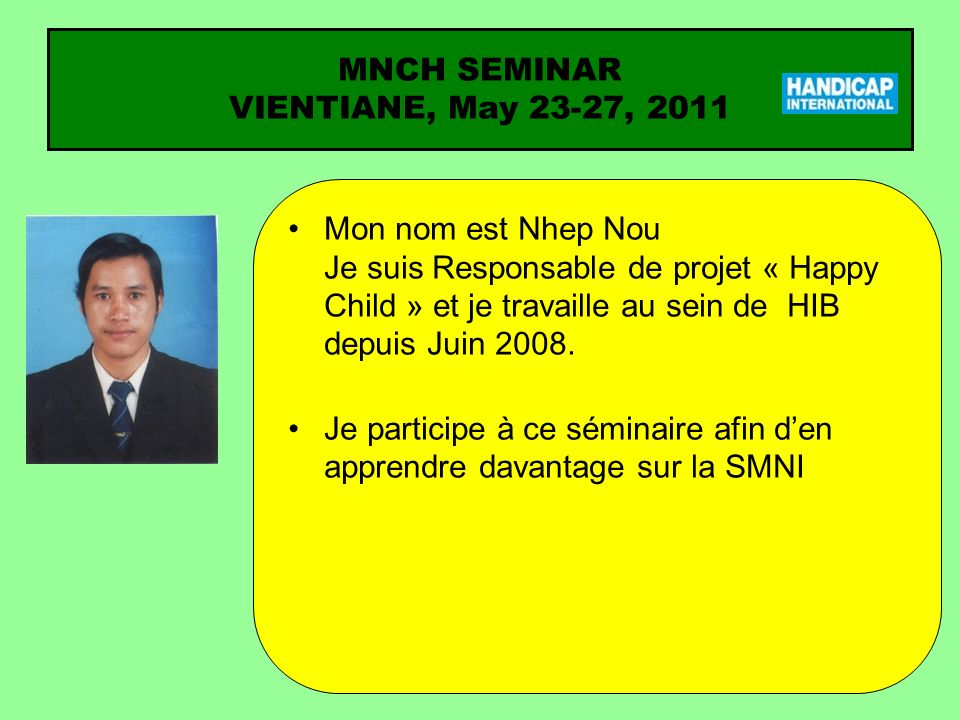 Mon nom est Nhep Nou Je suis Responsable de projet « Happy Child » et je travaille au sein de HIB depuis Juin 2008. Je participe à ce séminaire afin d