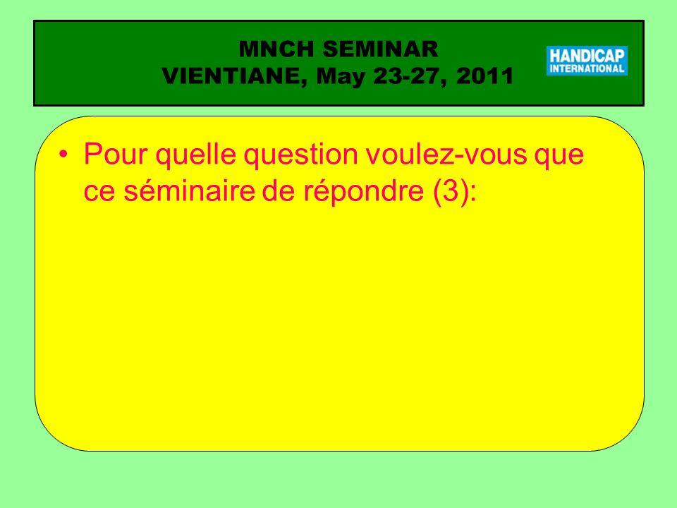 MNCH SEMINAR VIENTIANE, May 23-27, 2011 Pour quelle question voulez-vous que ce séminaire de répondre (3):