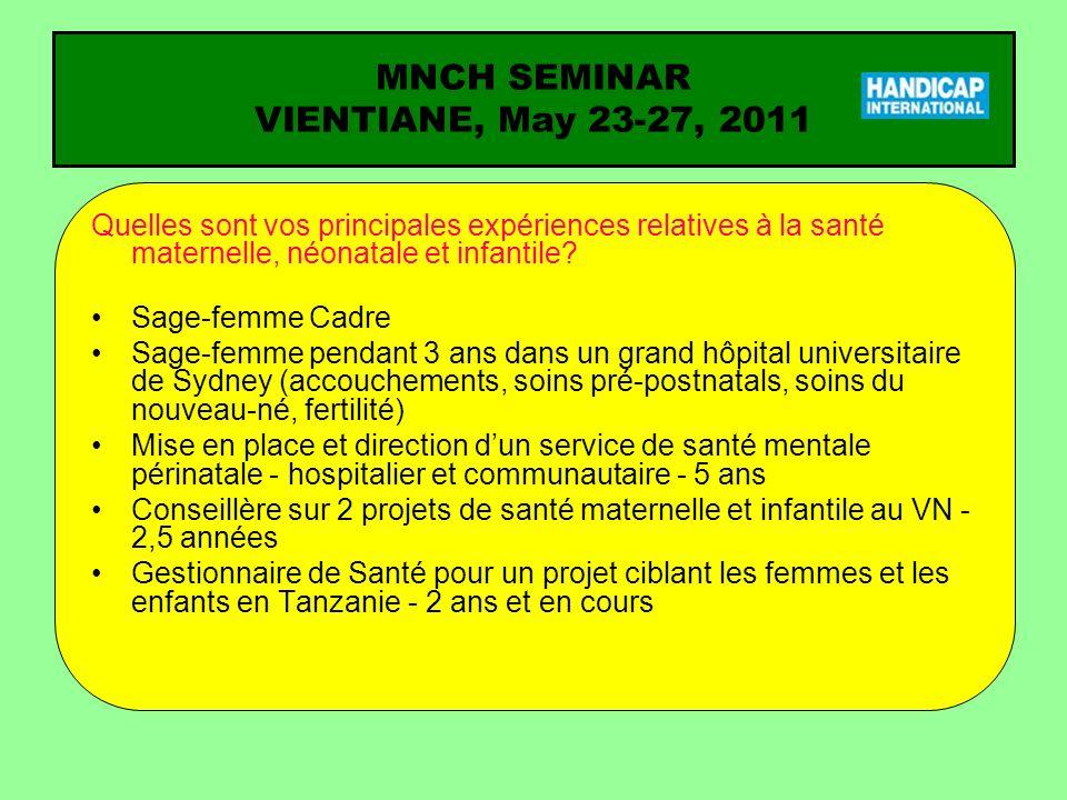 MNCH SEMINAR VIENTIANE, May 23-27, 2011 Question pour laquelle vous attendez une réponse du séminaire (1) Comment améliorer le suivi et l évaluation de certains indicateurs, en particulier lorsque le partenaire est responsable de la collecte des données